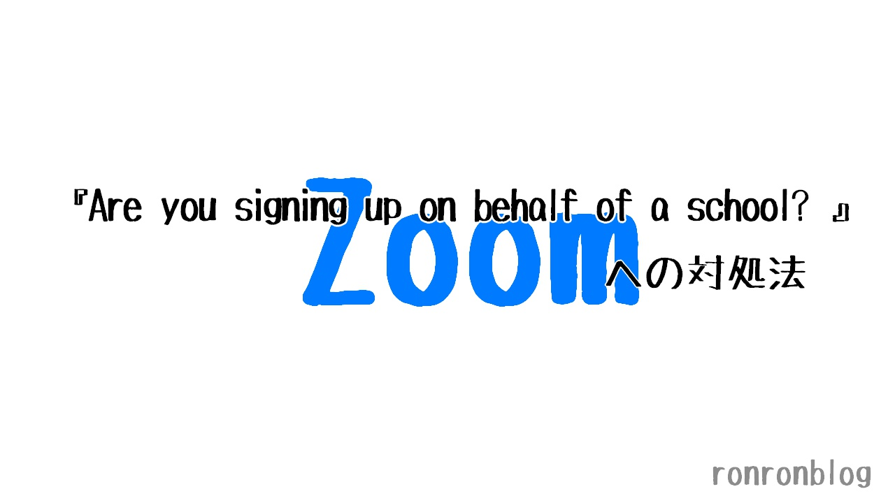 【Zoom】『Are you signing up on behalf of a school? 』への対処法